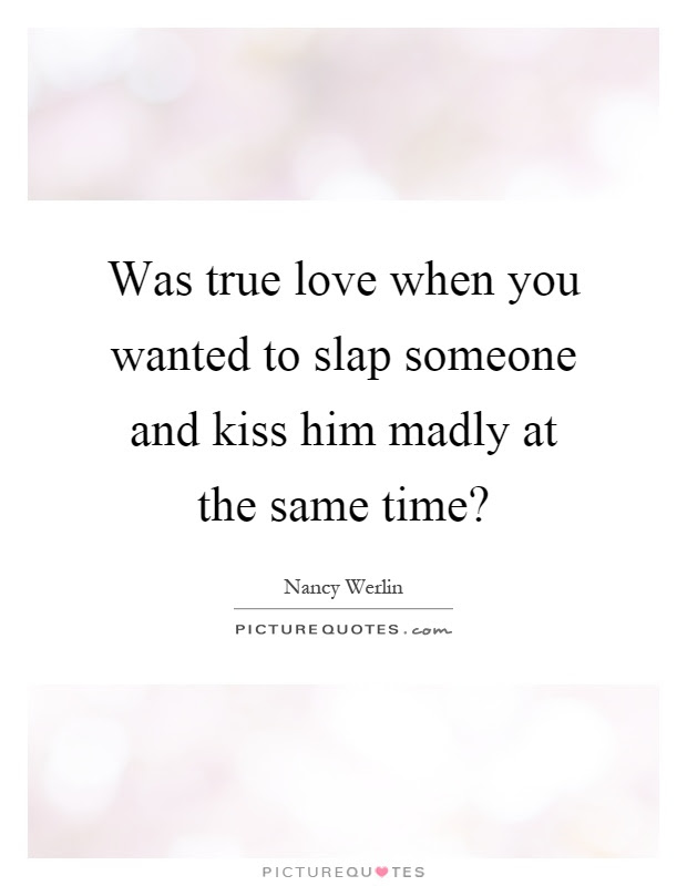 Was True Love When You Wanted To Slap Someone And Kiss Him Madly