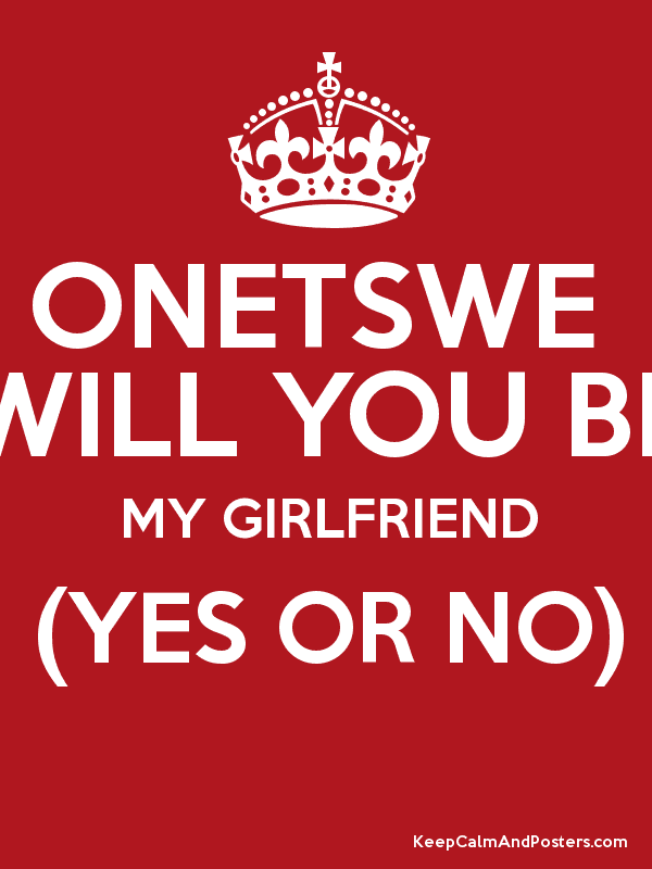 Onetswe Will You Be My Girlfriend Yes Or No Keep Calm And