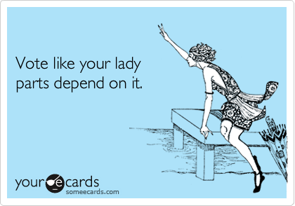 Funny Somewhat Topical Ecard: Vote like your lady parts depend on it.