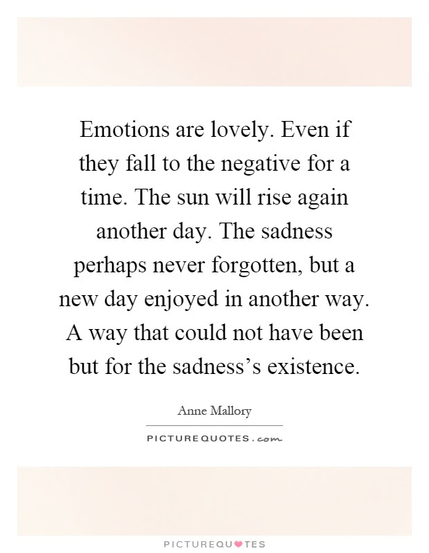 Emotions Are Lovely Even If They Fall To The Negative For A