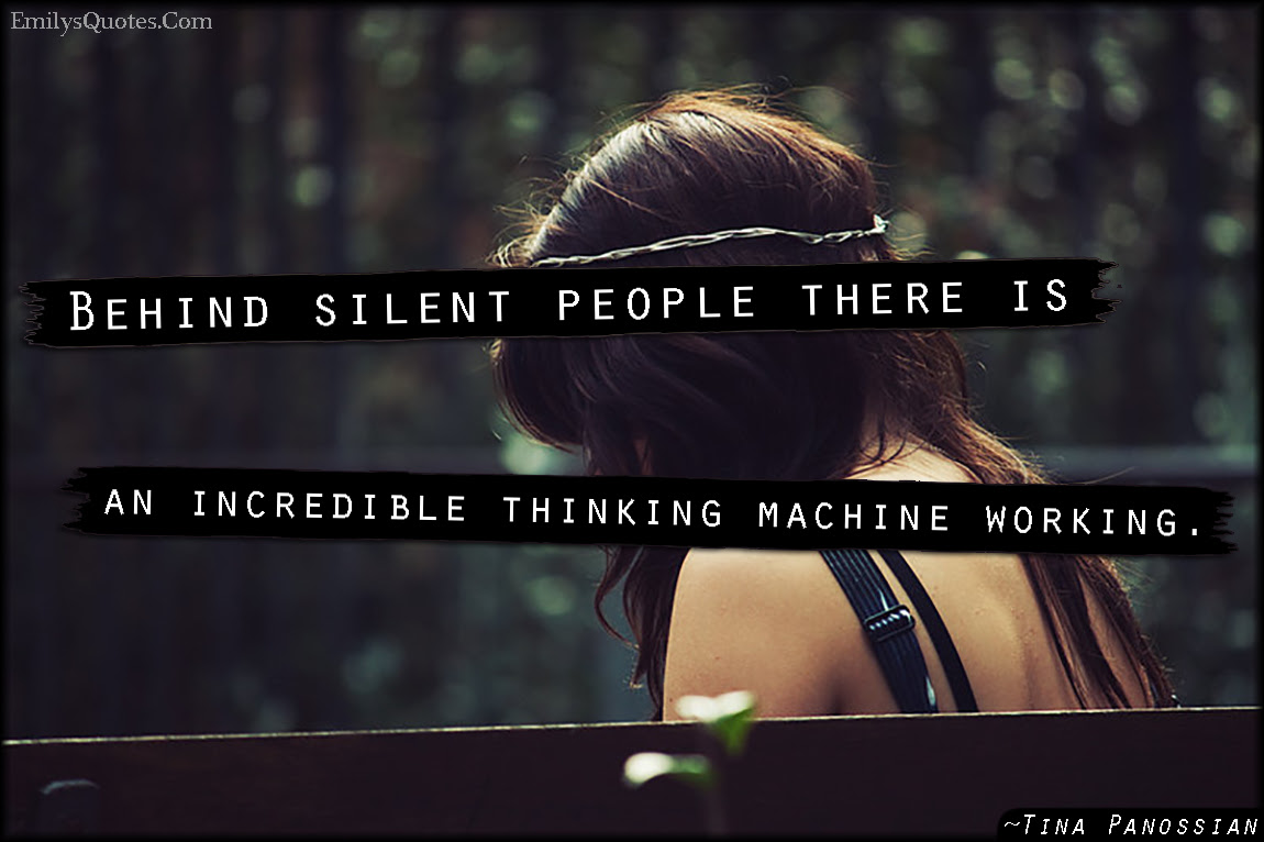 Behind Silent People There Is An Incredible Thinking Machine Working