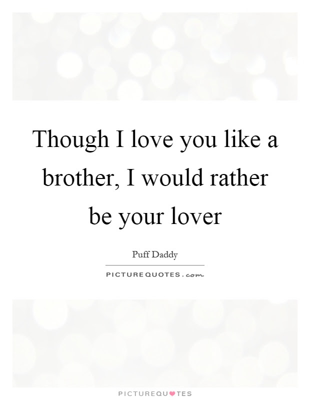 Though I Love You Like A Brother I Would Rather Be Your Lover