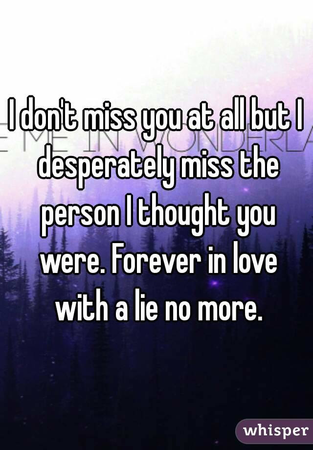 I Dont Miss You At All But I Desperately Miss The Person I Thought You