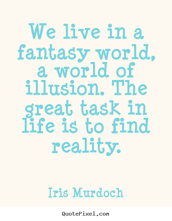 Iris Murdoch Image Quotes We Live In A Fantasy World A World Of