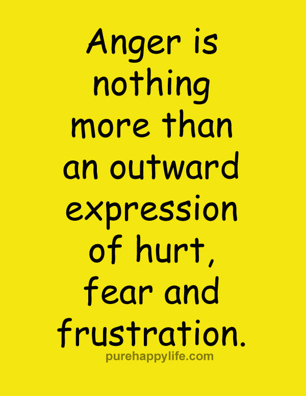 Anger Is Nothing More Than An Outward Expression Of Hurt Fear And