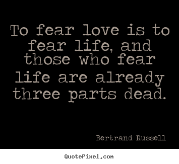 Quotes About Life To Fear Love Is To Fear Life And Those Who Fear