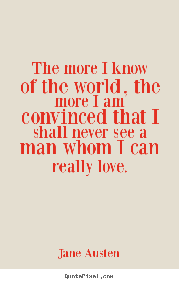 Jane Austen Picture Quotes The More I Know Of The World The More
