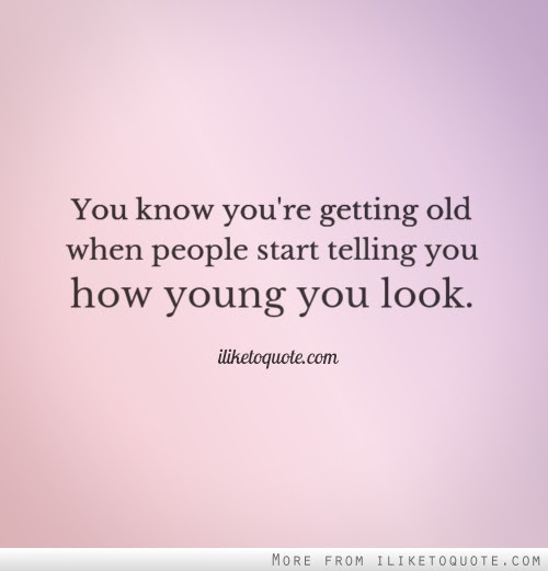 You Know Youre Getting Old When People Start Telling You How Young