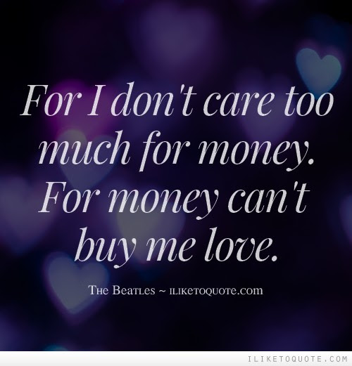 For I Dont Care Too Much For Money For Money Cant Buy Me Love
