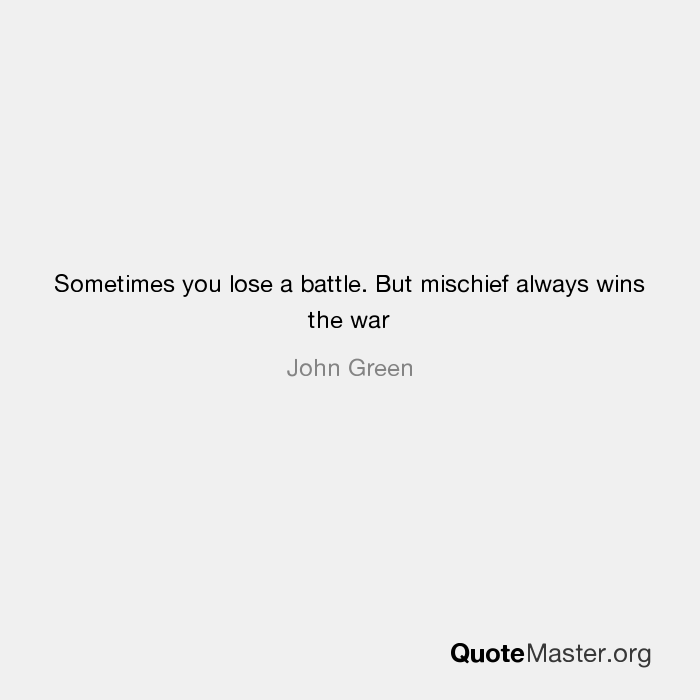 Sometimes You Lose A Battle But Mischief Always Wins The War John Green