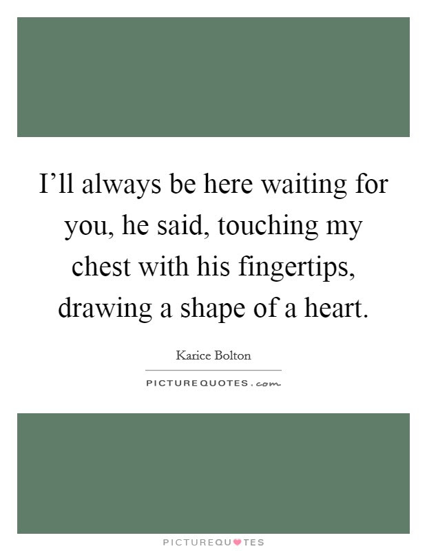 Ill Always Be Here Waiting For You He Said Touching My Chest