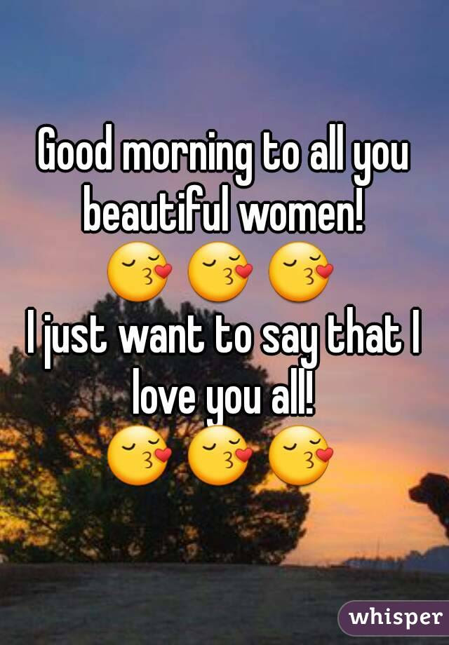 Good Morning To All You Beautiful Women I Just Want To Say