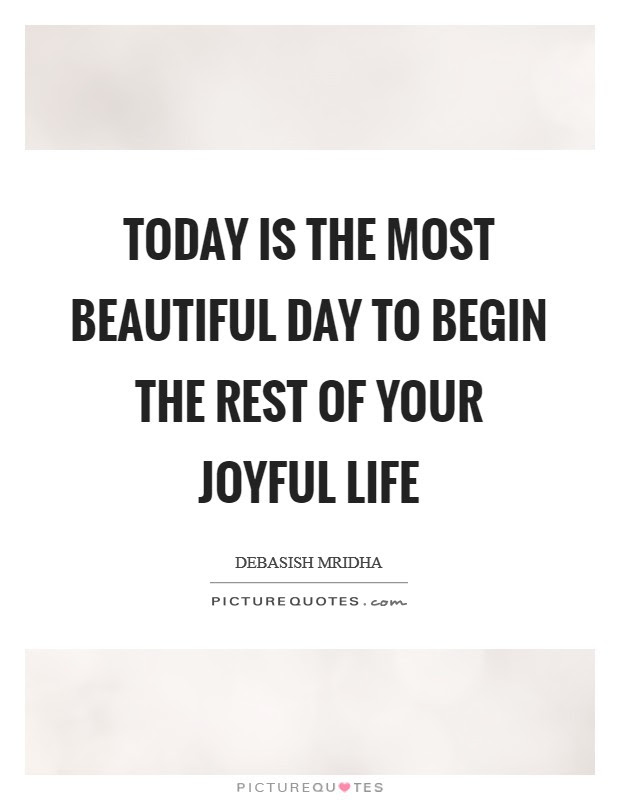 Today Is The Most Beautiful Day To Begin The Rest Of Your Joyful