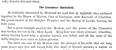 The Crusaders Battlefield As faithfully chronicled by Michaud we read that at nightfall they gathered together by the Horns of Hatton Guy of Lusignau with Raynald of Chatillon the grand master of the Knights Templar and the Bishop of Lydda bearing the holy cross But a great triumph awaited the Moslem and the power of the Crusaders was broken forever in the Holy Land King Guy was taken prisoner Chatillon whom Saladin hated with a peculiar hatred was killed and all the army of the noble knights were slain or taken prisoner The more one sees of the Moslem rule the stronger is his wish that ere long some power may rise and sweep from this land of blessed memory a nation of brutes whose barbarous cruelty is only exceeded