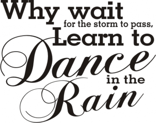 Why Wait For The Storm To Pass Learn To Dance In The Rain