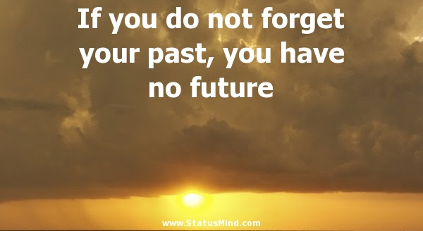 If You Do Not Forget Your Past You Have No Future Statusmindcom