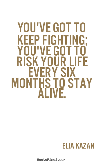 Elia Kazan Picture Quotes Youve Got To Keep Fighting Youve Got