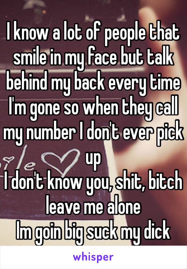 I Know A Lot Of People That Smile In My Face But Talk Behind My Back
