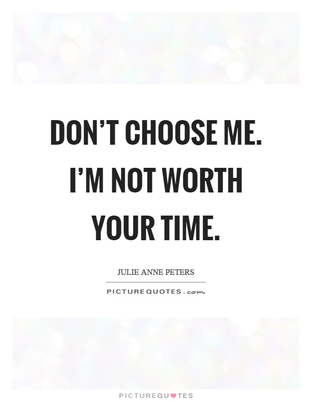 Dont Choose Me Im Not Worth Your Time Picture Quotes