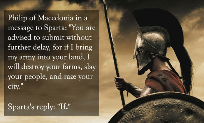 And thus the origin of the word LACONIC: a person that says a lot, using very few words (Laconia was a region of Sparta)