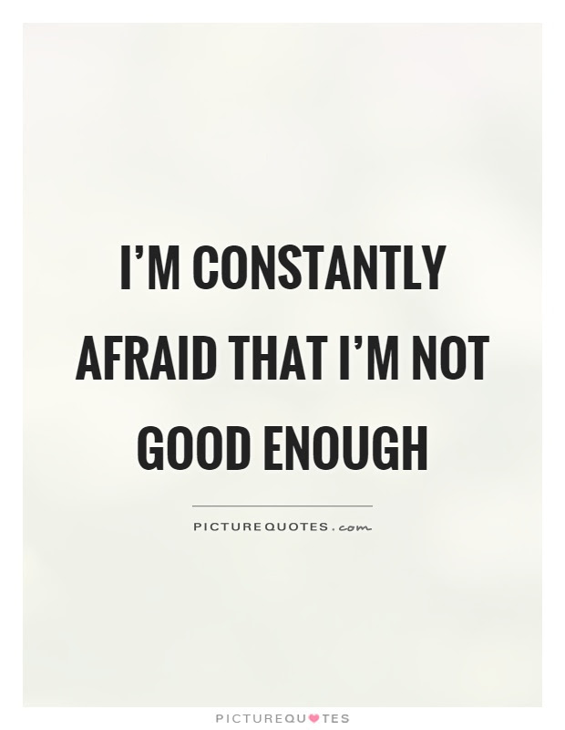Im Constantly Afraid That Im Not Good Enough Picture Quotes
