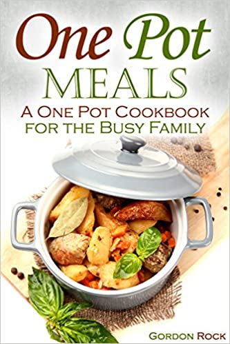 One Pot Meals: A One Pot Cookbook for the Busy Family
