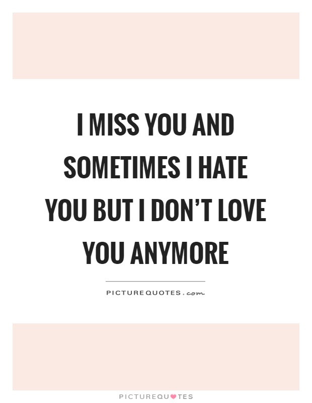 I Miss You And Sometimes I Hate You But I Dont Love You Anymore