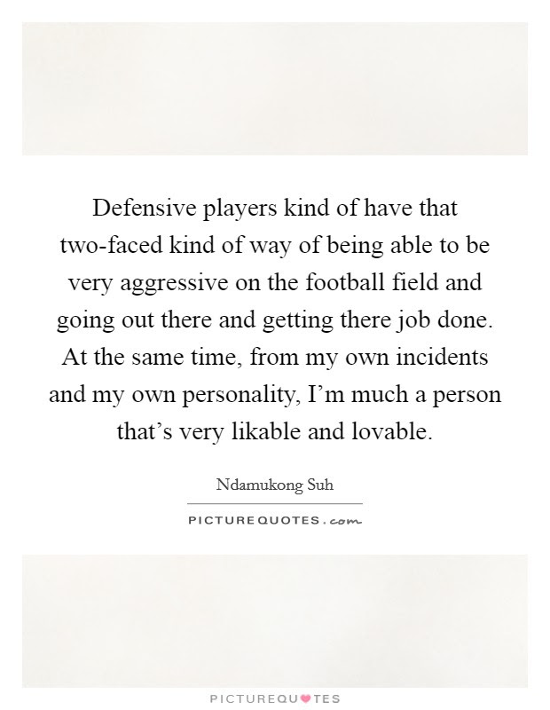 Defensive Players Kind Of Have That Two Faced Kind Of Way Of