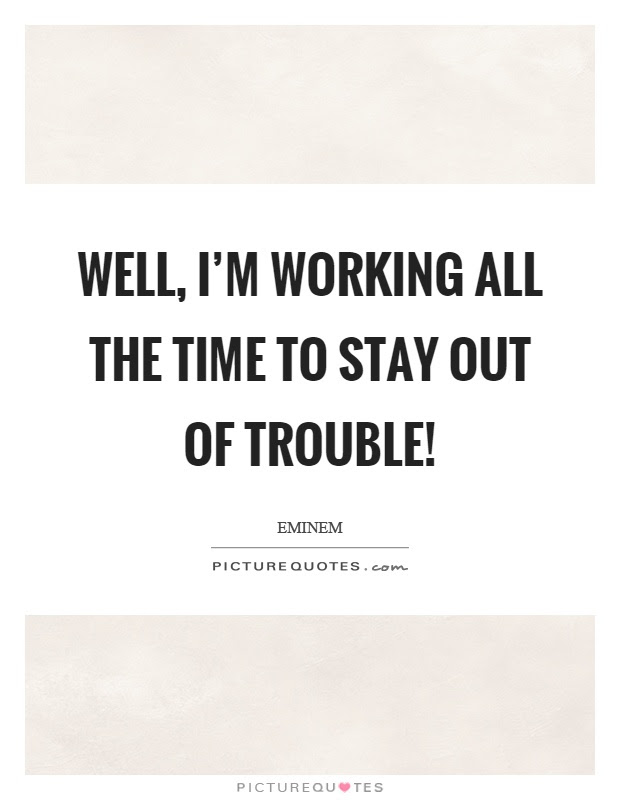 Well Im Working All The Time To Stay Out Of Trouble Picture Quotes