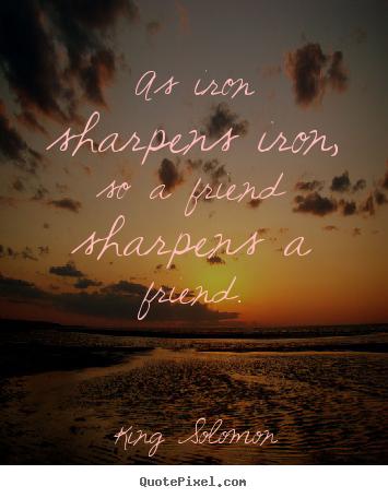 As Iron Sharpens Iron So A Friend Sharpens A Friend King Solomon