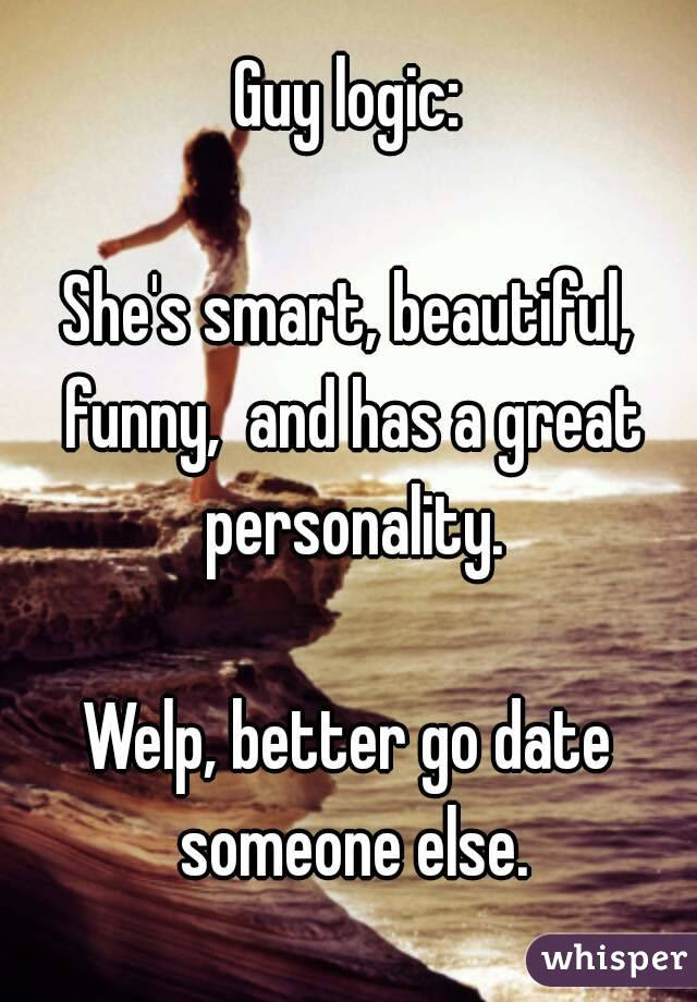 Guy Logic Shes Smart Beautiful Funny And Has A Great