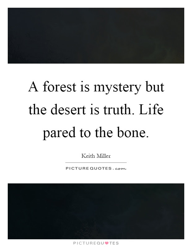 A Forest Is Mystery But The Desert Is Truth Life Pared To The