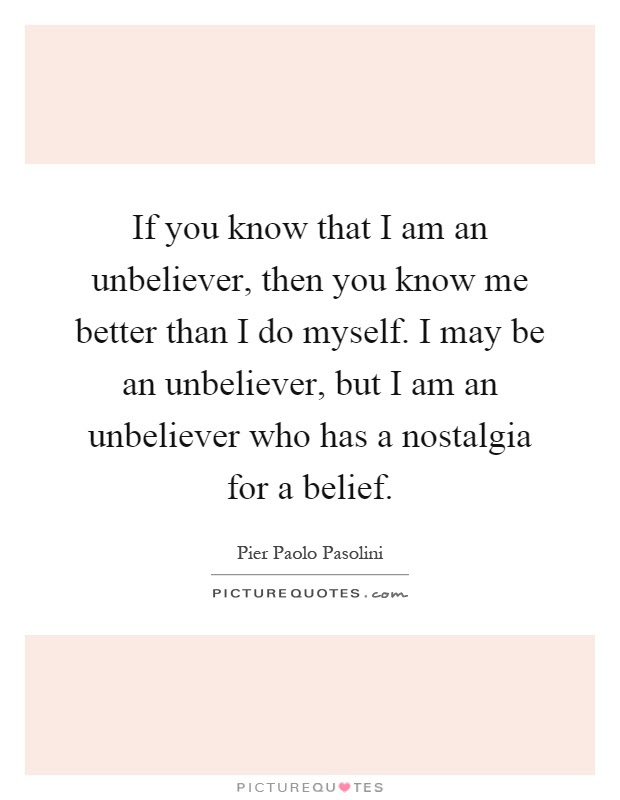 If You Know That I Am An Unbeliever Then You Know Me Better