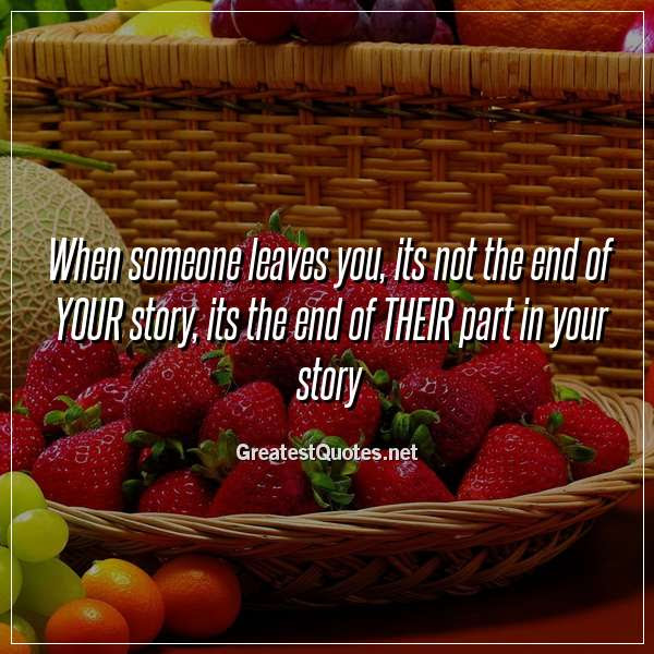 When Someone Leaves You Its Not The End Of Your Story Its The End