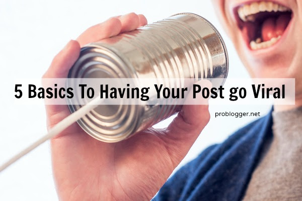 5 basics to having your post go viral - the foundations of shareable content on ProBlogger.net