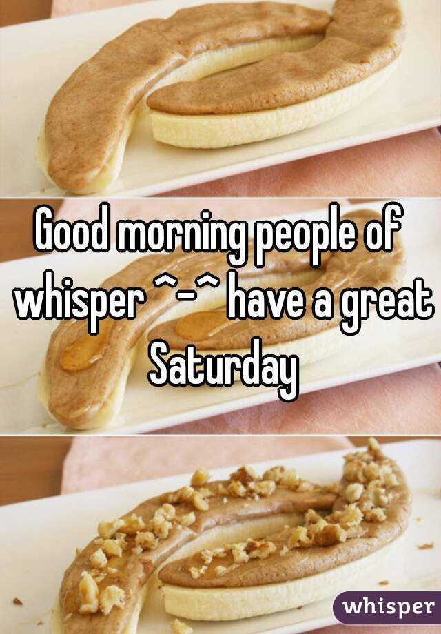 Good Morning People Of Whisper Have A Great Saturday