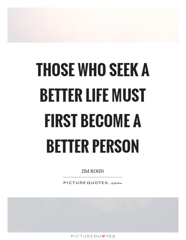 Those Who Seek A Better Life Must First Become A Better Person