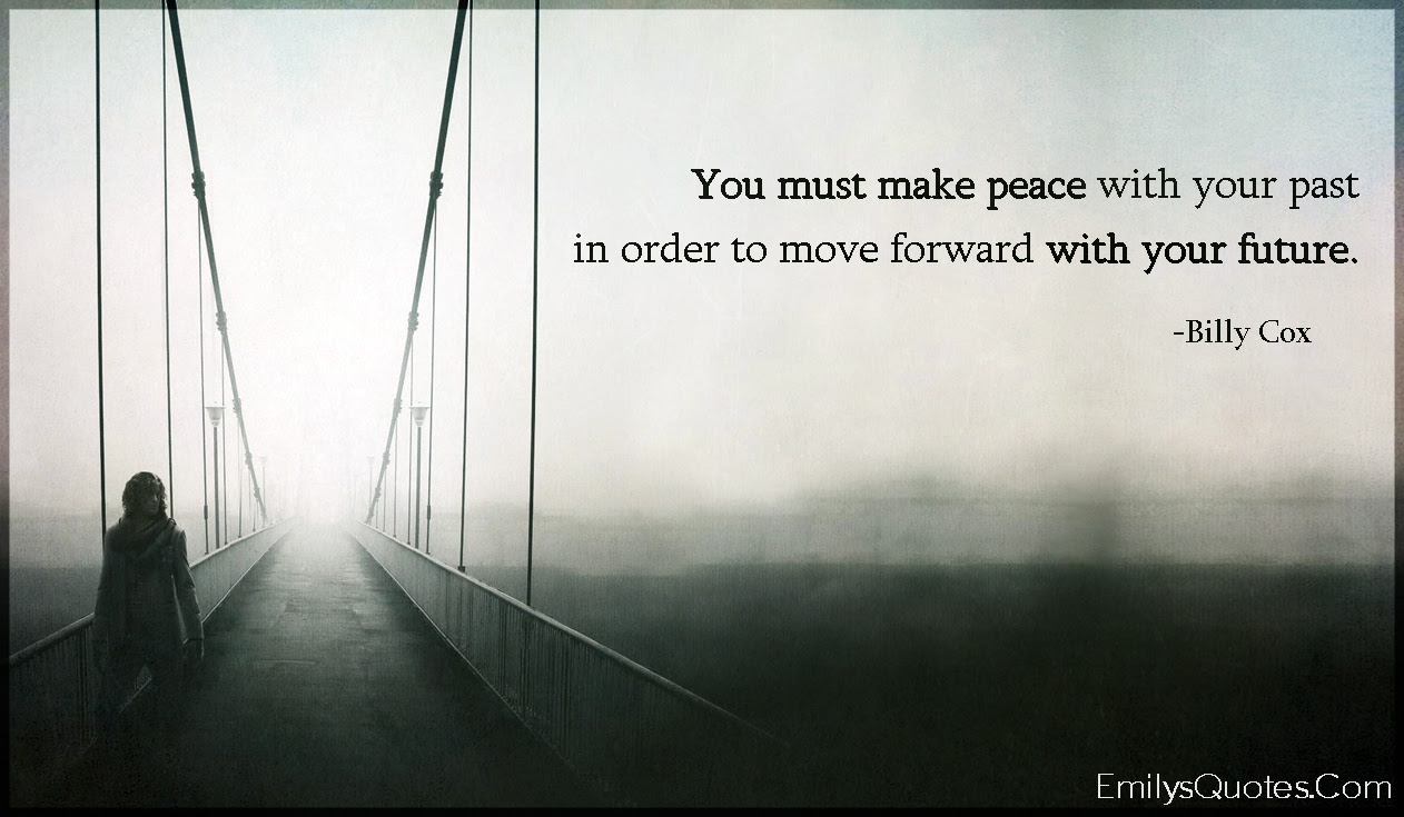 You Must Make Peace With Your Past In Order To Move Forward With