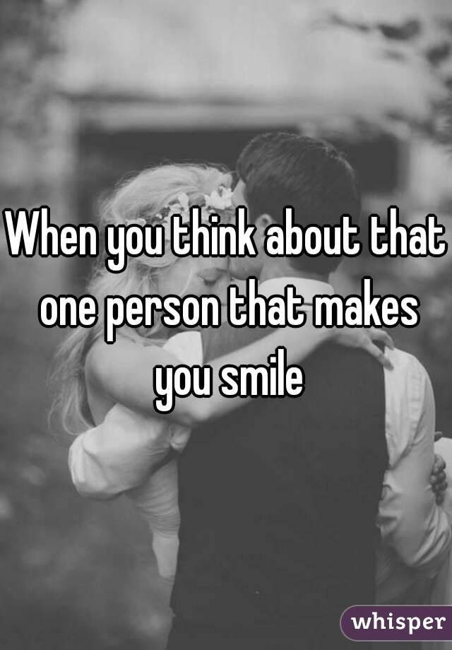 When You Think About That One Person That Makes You Smile