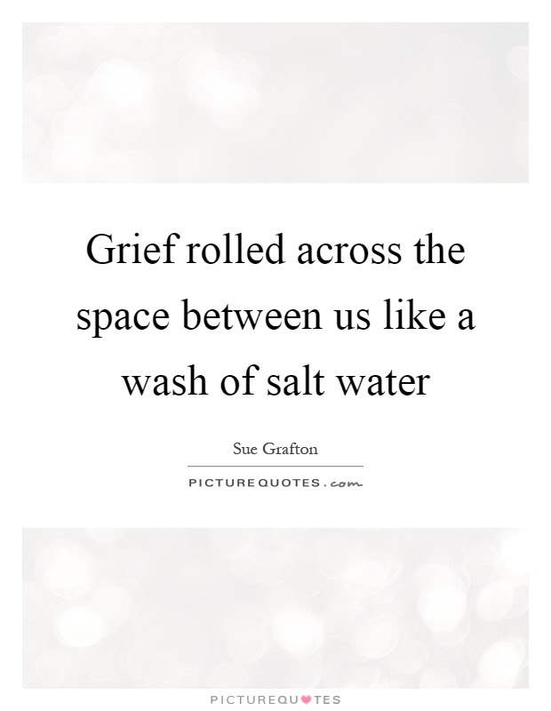 Grief Rolled Across The Space Between Us Like A Wash Of Salt