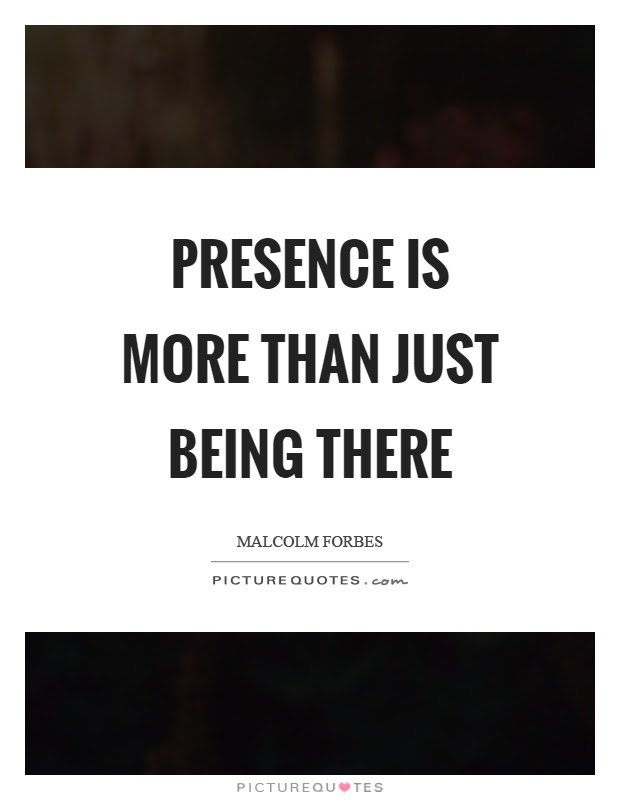 Presence Is More Than Just Being There Picture Quotes