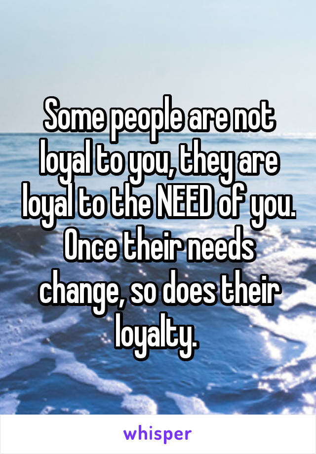 Some People Are Not Loyal To You They Are Loyal To The Need Of You