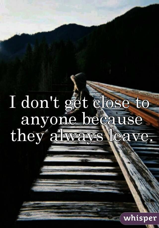 I Dont Get Close To Anyone Because They Always Leave