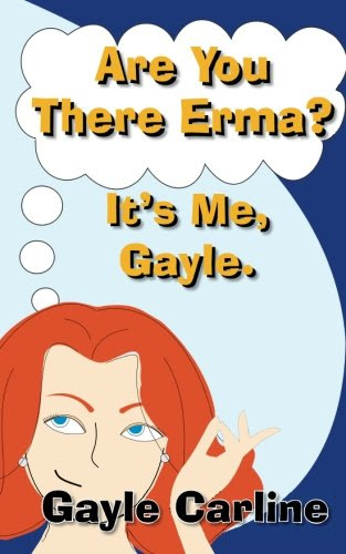 Are You There Erma? It's Me Gayle by Gayle S Carline