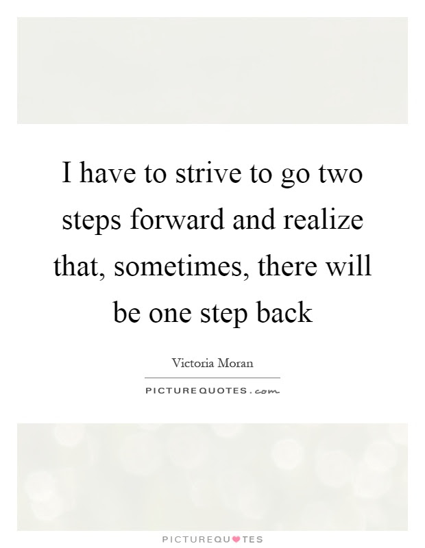 I Have To Strive To Go Two Steps Forward And Realize That