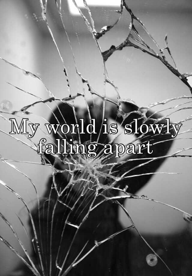My World Is Slowly Falling Apart