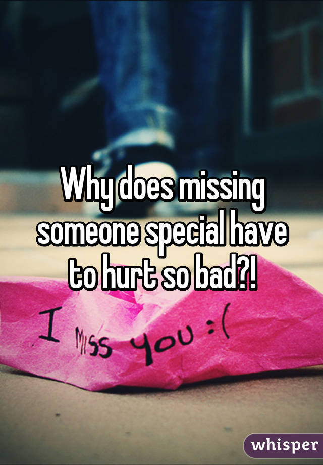 Why Does Missing Someone Special Have To Hurt So Bad