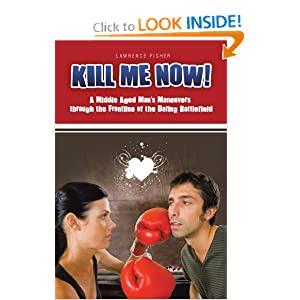 Kill Me Now!: A Middle Aged Man's Maneuvers Through the Frontline of the Dating Battlefield