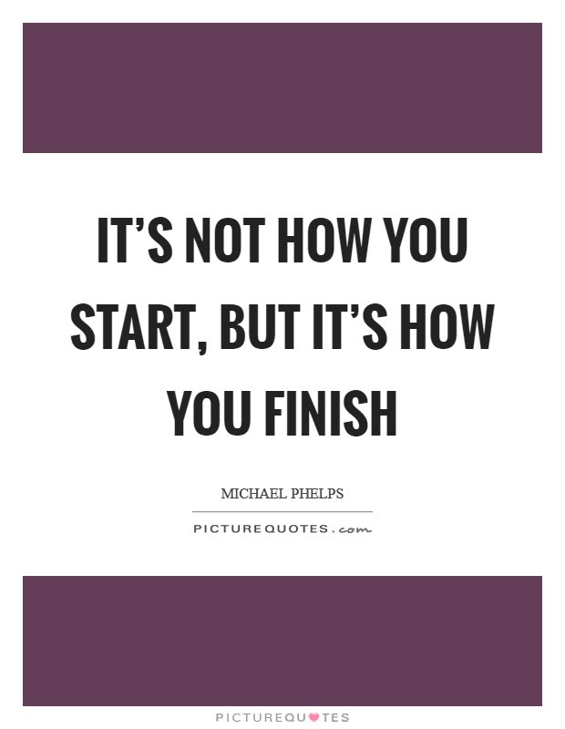 Its Not How You Start But Its How You Finish Picture Quotes