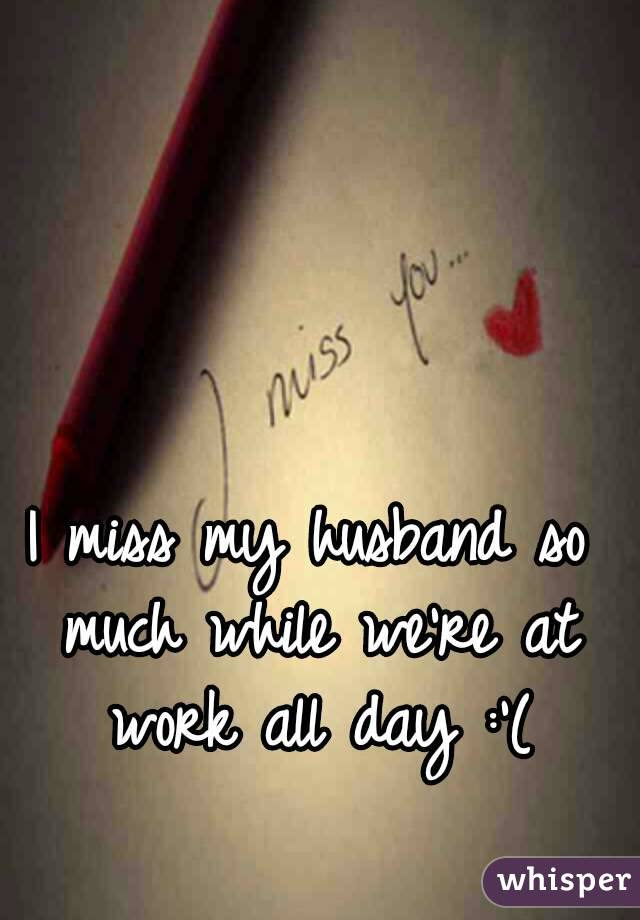 I Miss My Husband So Much While Were At Work All Day